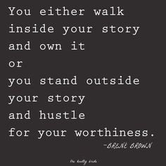 You either walk inside your story and own it or you stand outside your story and hustle for your worthiness.  Brene Brown