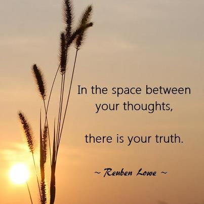 In the space between your thoughts, there is your truth