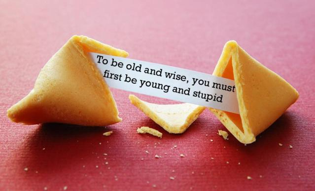 "Open fortune cookie with the message, ""To be old and wise, you must first be young and stupid."""