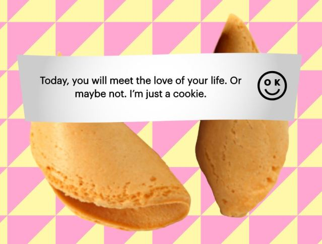 "Open fortune cookie with the message, ""Today, you will meet the love of your life. Or maybe not. I'm just a cookie."""