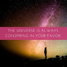 The universe is always conspiring in your favor.
