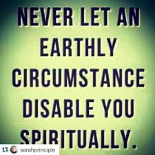 Never let an earthly circumstance disable you spiritually